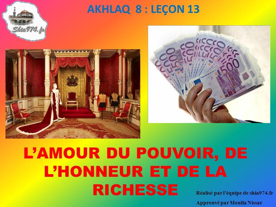 Réalisé par léquipe de shia974.fr Approuvé par Moulla Nissar AKHLAQ 8 : LEÇON 13 LAMOUR DU POUVOIR, DE LHONNEUR ET DE LA RICHESSE