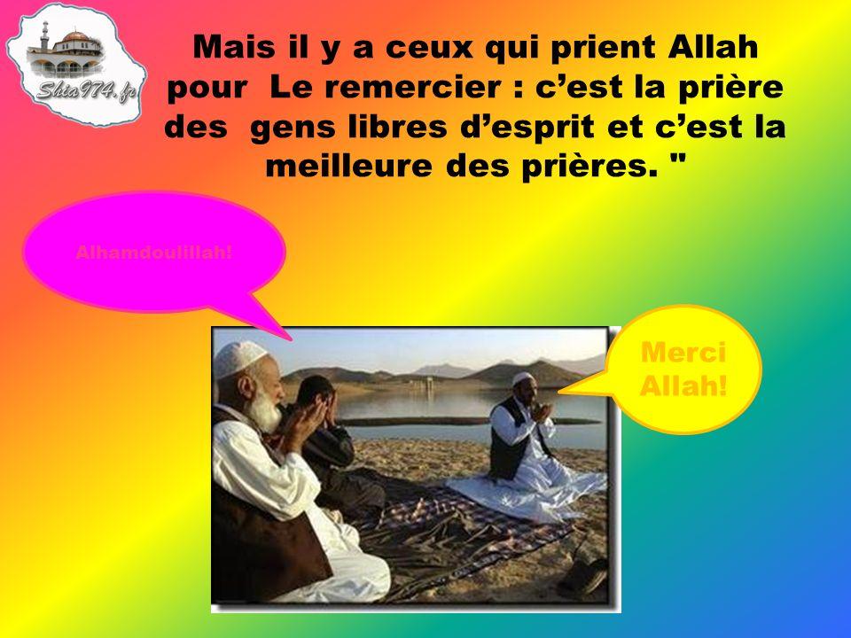 Mais il y a ceux qui prient Allah pour Le remercier : cest la prière des gens libres desprit et cest la meilleure des prières.