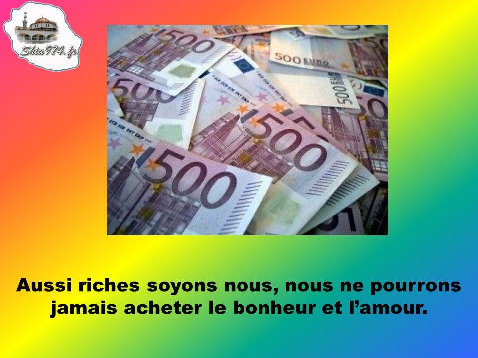 Aussi riches soyons nous, nous ne pourrons jamais acheter le bonheur et lamour.
