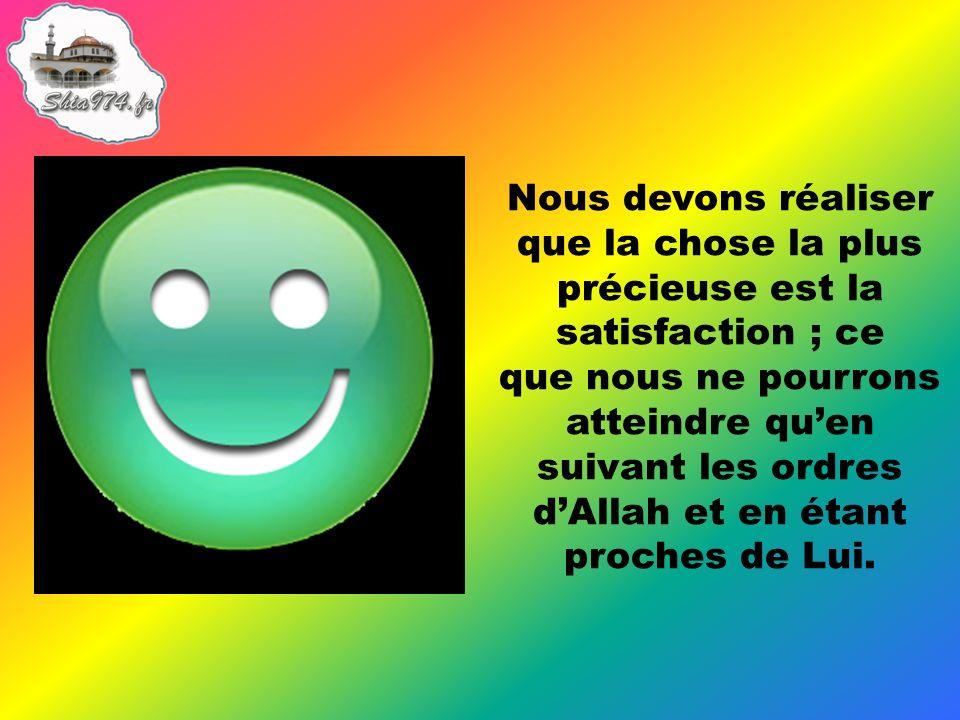 Nous devons réaliser que la chose la plus précieuse est la satisfaction ; ce que nous ne pourrons atteindre quen suivant les ordres dAllah et en étant proches de Lui.