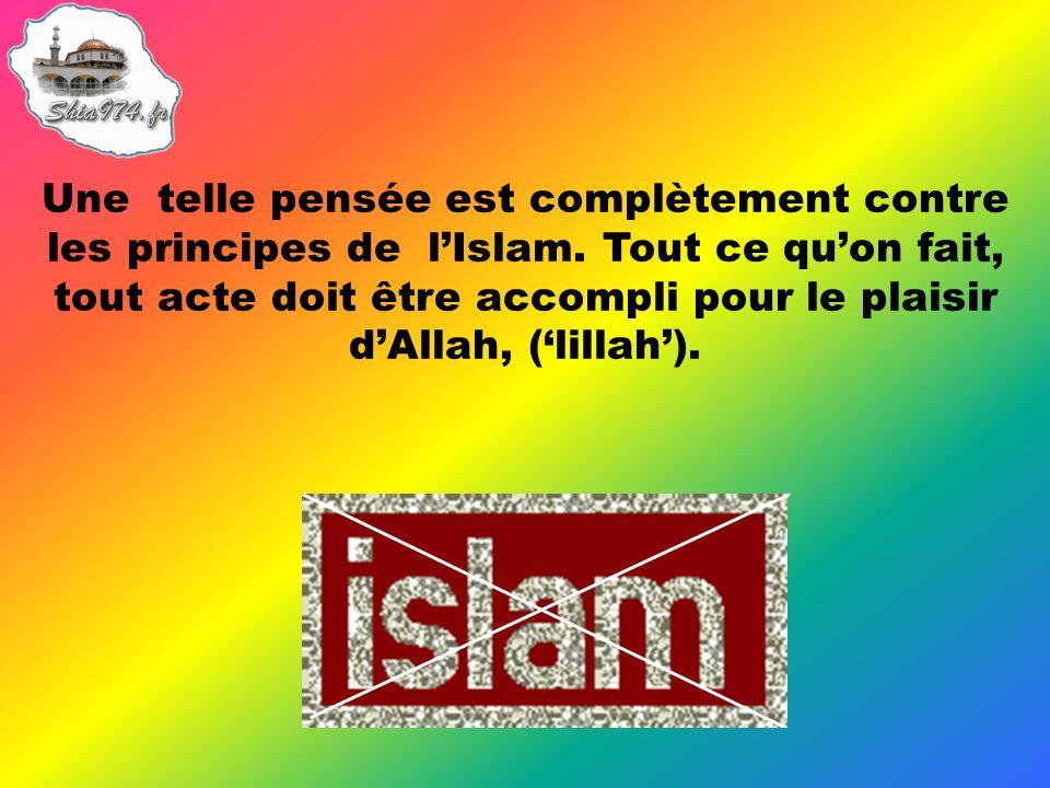 Une telle pensée est complètement contre les principes de lIslam. Tout ce quon fait, tout acte doit être accompli pour le plaisir dAllah, (lillah).