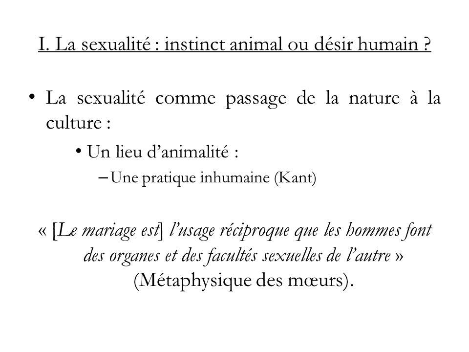 I. La sexualité : instinct animal ou désir humain ? La sexualité comme passage de la nature à la culture : Un lieu danimalité : – Une pratique inhumai