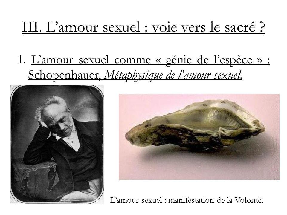 III. Lamour sexuel : voie vers le sacré ? 1. Lamour sexuel comme « génie de lespèce » : Schopenhauer, Métaphysique de lamour sexuel. Lamour sexuel : m