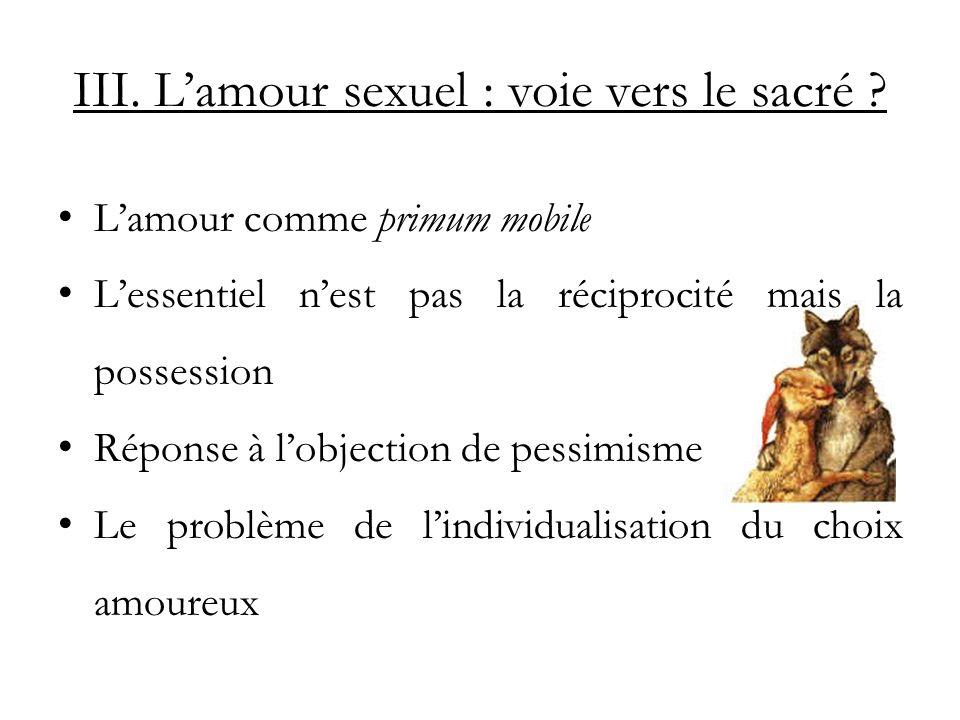III. Lamour sexuel : voie vers le sacré ? Lamour comme primum mobile Lessentiel nest pas la réciprocité mais la possession Réponse à lobjection de pes