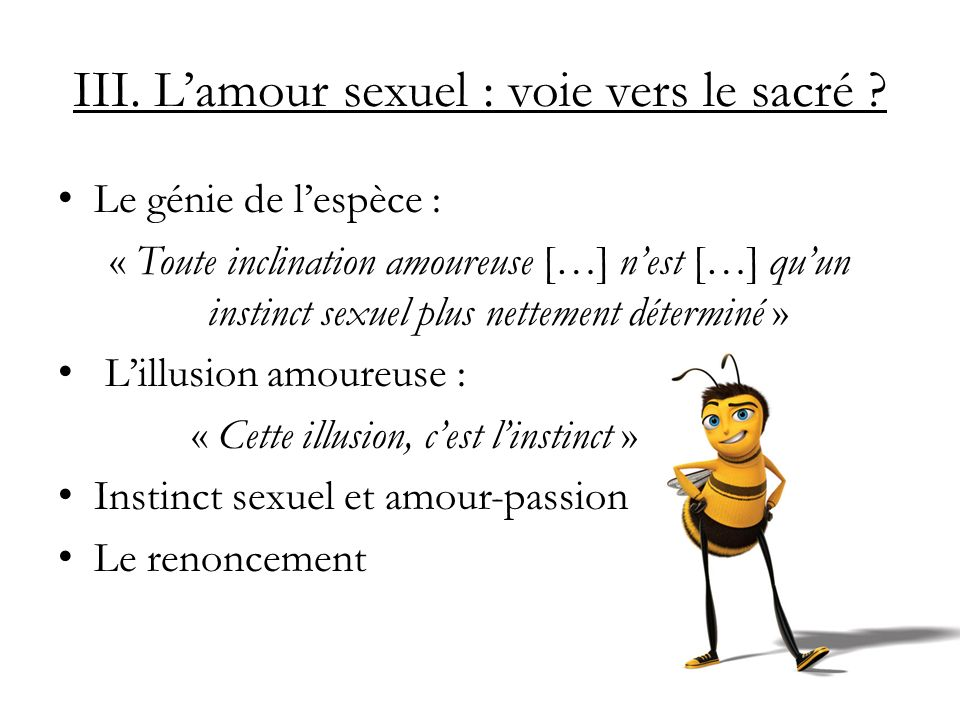 III. Lamour sexuel : voie vers le sacré ? Le génie de lespèce : « Toute inclination amoureuse […] nest […] quun instinct sexuel plus nettement détermi