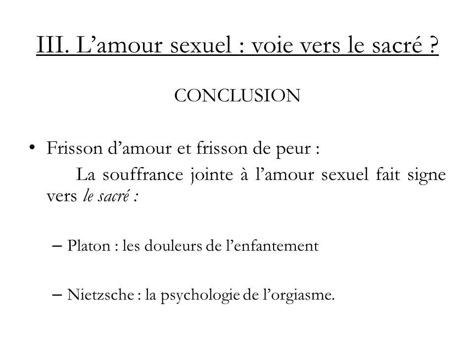 III. Lamour sexuel : voie vers le sacré ? CONCLUSION Frisson damour et frisson de peur : La souffrance jointe à lamour sexuel fait signe vers le sacré