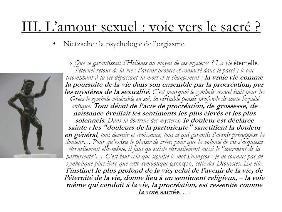 III. Lamour sexuel : voie vers le sacré ? Nietzsche : la psychologie de lorgiasme. « Que se garantissait lHellènes au moyen de ces mystères ? La vie é