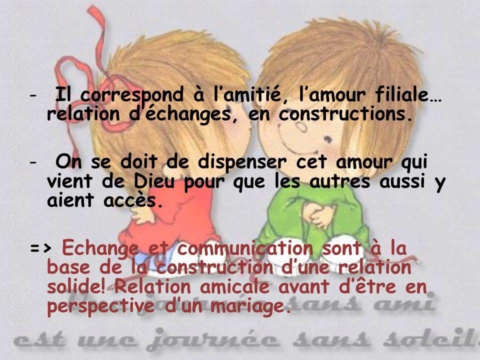 - Il correspond à lamitié, lamour filiale… relation déchanges, en constructions.