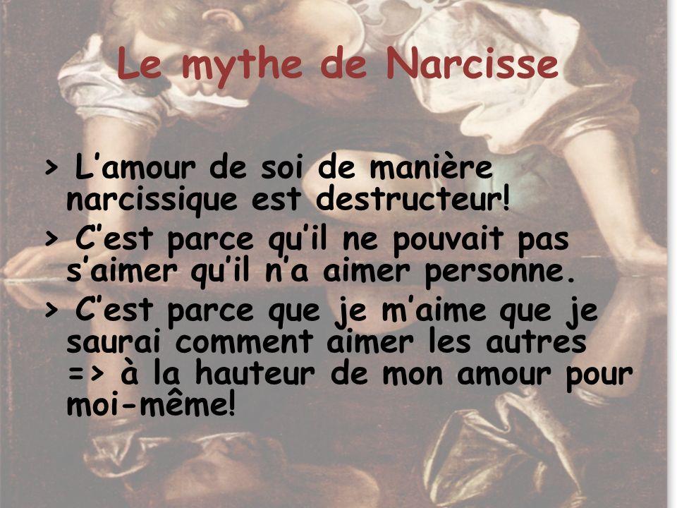 Le mythe de Narcisse > Lamour de soi de manière narcissique est destructeur! > Cest parce quil ne pouvait pas saimer quil na aimer personne. > Cest pa
