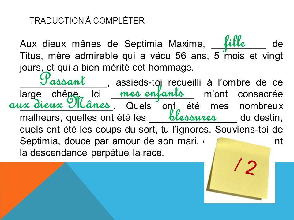 TRADUCTION À COMPLÉTER Aux dieux mânes de Septimia Maxima, __________ de Titus, mère admirable qui a vécu 56 ans, 5 mois et vingt jours, et qui a bien mérité cet hommage.