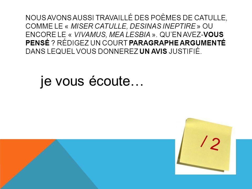 NOUS AVONS AUSSI TRAVAILLÉ DES POÈMES DE CATULLE, COMME LE « MISER CATULLE, DESINAS INEPTIRE » OU ENCORE LE « VIVAMUS, MEA LESBIA ».