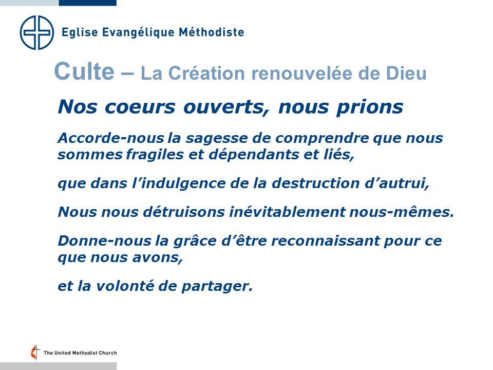 Culte – La Création renouvelée de Dieu Nos coeurs ouverts, nous prions Accorde-nous la sagesse de comprendre que nous sommes fragiles et dépendants et liés, que dans lindulgence de la destruction dautrui, Nous nous détruisons inévitablement nous-mêmes.