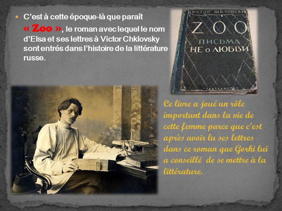 Cest à cette époque-là que paraît « Zoo », le roman avec lequel le nom dElsa et ses lettres à Victor Chklovsky sont entrés dans lhistoire de la littérature russe.