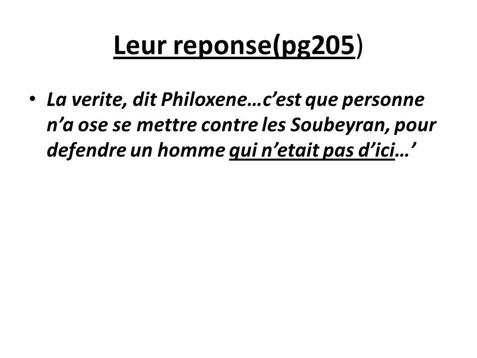 Leur reponse(pg205) La verite, dit Philoxene…cest que personne na ose se mettre contre les Soubeyran, pour defendre un homme qui netait pas dici…