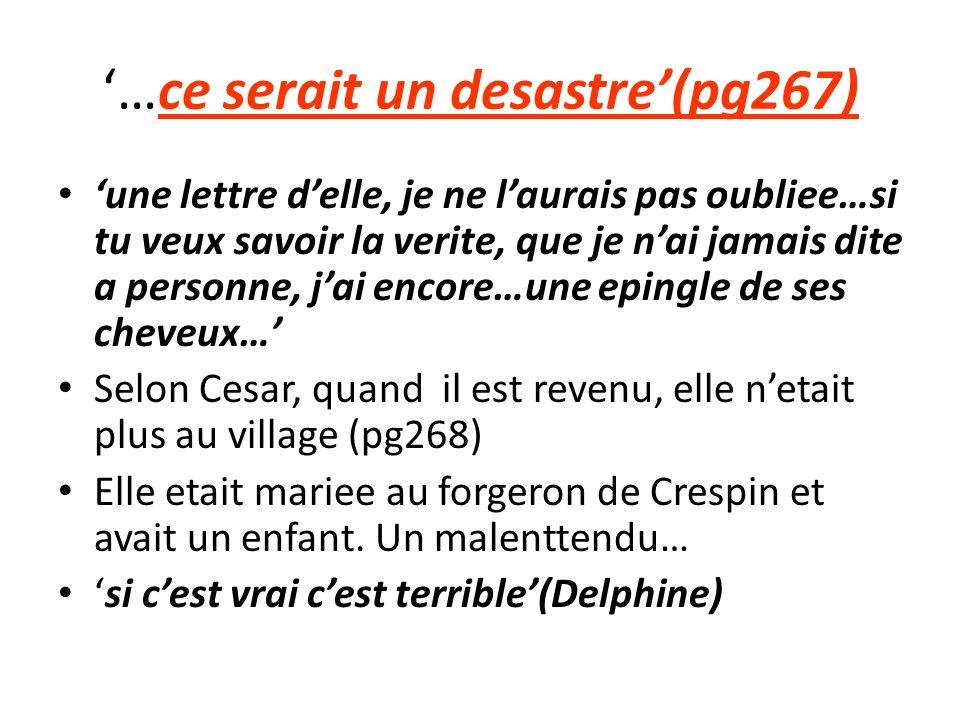 …ce serait un desastre(pg267) une lettre delle, je ne laurais pas oubliee…si tu veux savoir la verite, que je nai jamais dite a personne, jai encore…une epingle de ses cheveux… Selon Cesar, quand il est revenu, elle netait plus au village (pg268) Elle etait mariee au forgeron de Crespin et avait un enfant.