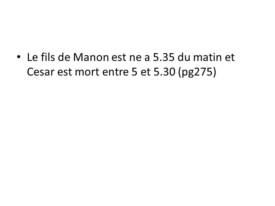 Le fils de Manon est ne a 5.35 du matin et Cesar est mort entre 5 et 5.30 (pg275)