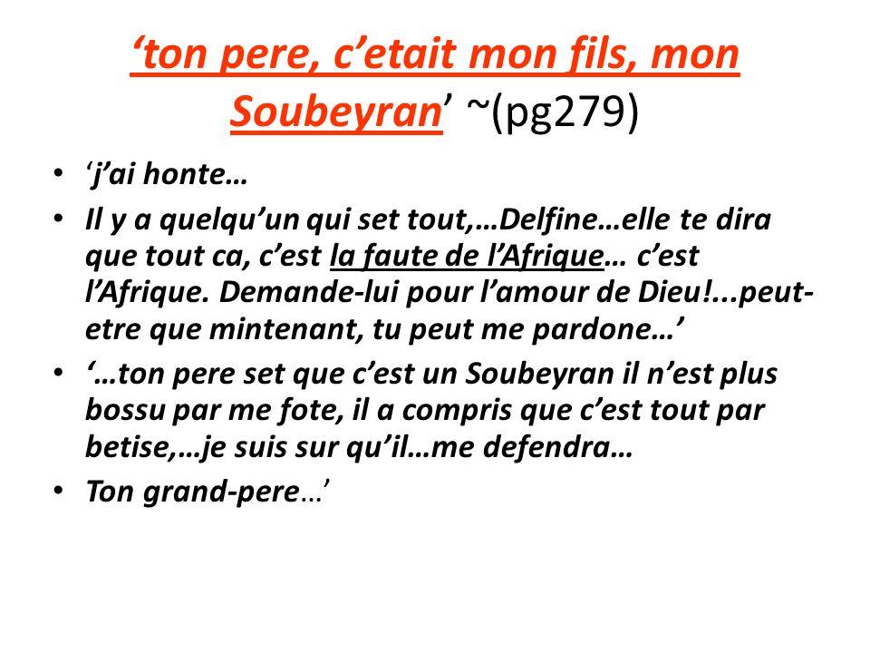 ton pere, cetait mon fils, mon Soubeyran ~(pg279) jai honte… Il y a quelquun qui set tout,…Delfine…elle te dira que tout ca, cest la faute de lAfrique… cest lAfrique.