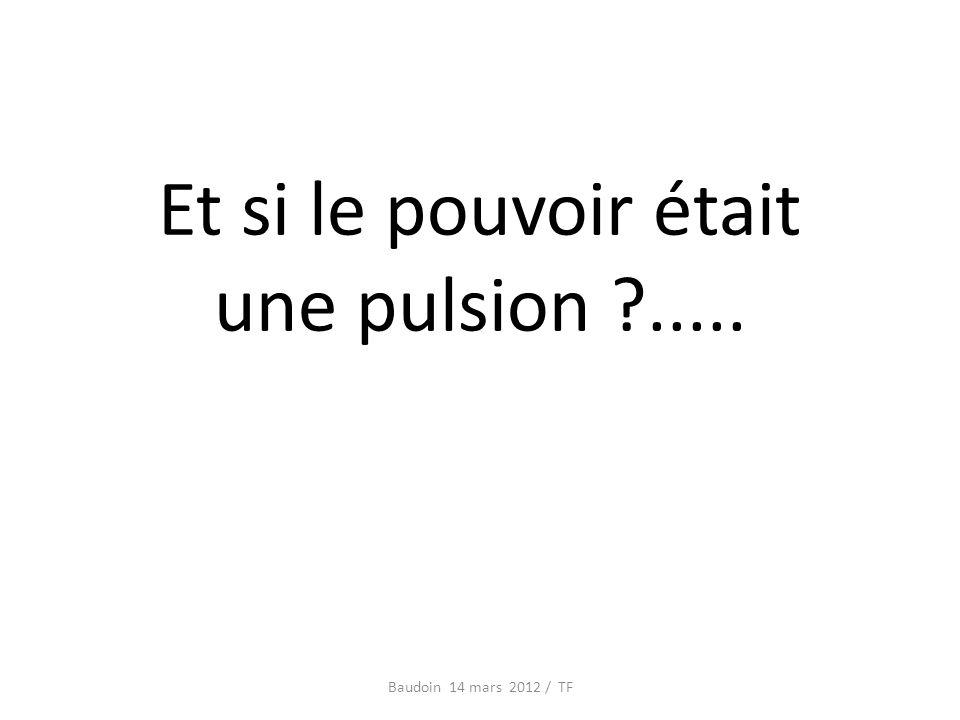 Et si le pouvoir était une pulsion ..... Baudoin 14 mars 2012 / TF