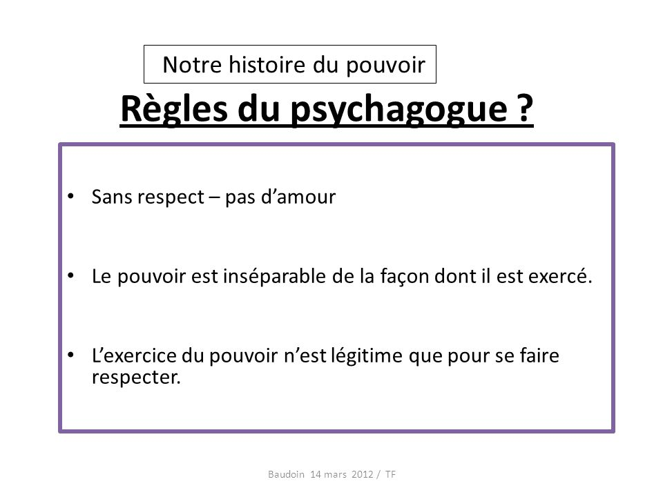 Règles du psychagogue ? Baudoin 14 mars 2012 / TF Sans respect – pas damour Le pouvoir est inséparable de la façon dont il est exercé. Lexercice du po