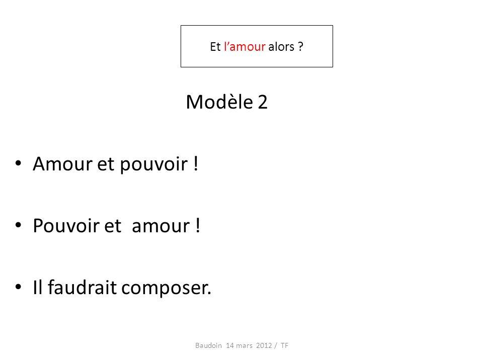 Modèle 2 Amour et pouvoir ! Pouvoir et amour ! Il faudrait composer. Baudoin 14 mars 2012 / TF