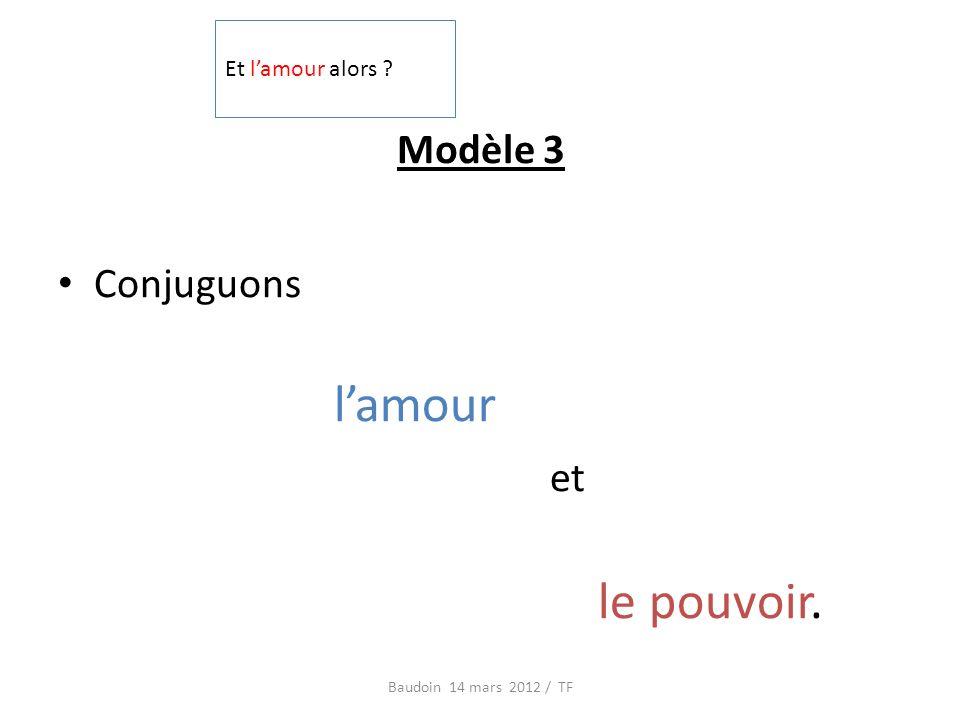 Modèle 3 Conjuguons lamour et le pouvoir. Baudoin 14 mars 2012 / TF Et lamour alors