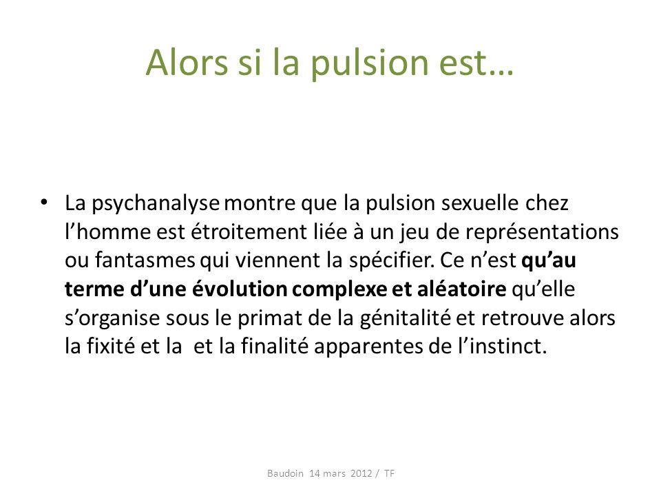 Alors si la pulsion est… La psychanalyse montre que la pulsion sexuelle chez lhomme est étroitement liée à un jeu de représentations ou fantasmes qui viennent la spécifier.