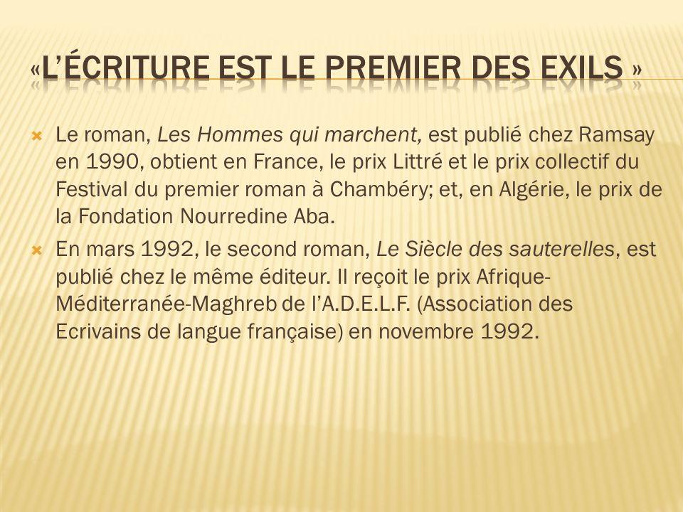 Le roman, Les Hommes qui marchent, est publié chez Ramsay en 1990, obtient en France, le prix Littré et le prix collectif du Festival du premier roman à Chambéry; et, en Algérie, le prix de la Fondation Nourredine Aba.
