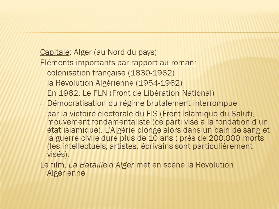 Capitale: Alger (au Nord du pays) Eléments importants par rapport au roman: - colonisation française (1830-1962) - la Révolution Algérienne (1954-1962) - En 1962, Le FLN (Front de Libération National) - Démocratisation du régime brutalement interrompue par la victoire électorale du FIS (Front Islamique du Salut), mouvement fondamentaliste (ce parti vise à la fondation dun état islamique).