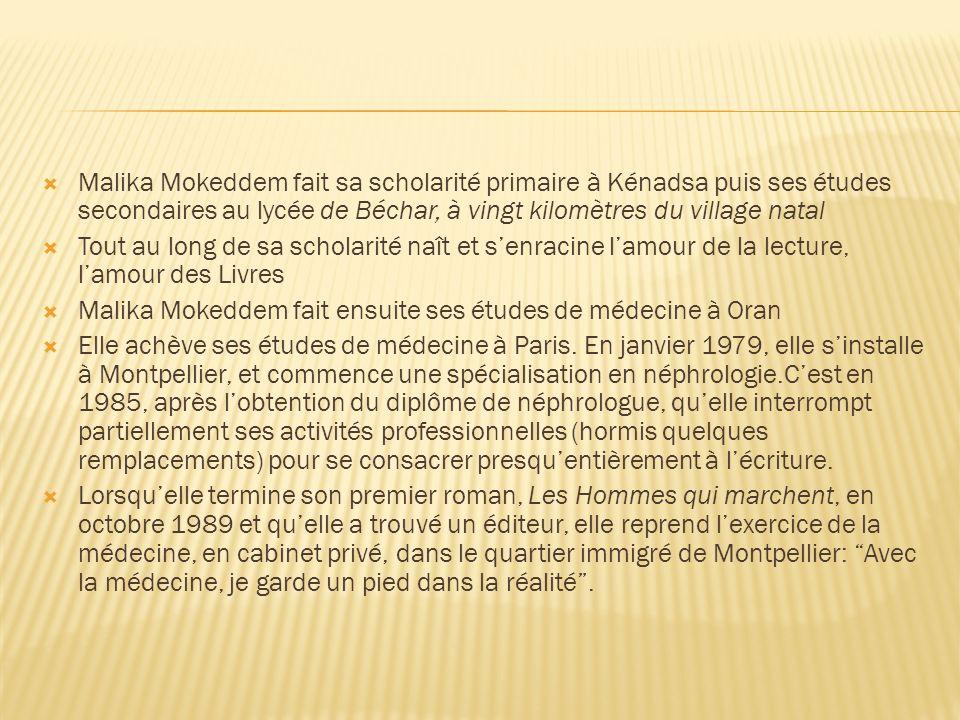 Malika Mokeddem fait sa scholarité primaire à Kénadsa puis ses études secondaires au lycée de Béchar, à vingt kilomètres du village natal Tout au long de sa scholarité naît et senracine lamour de la lecture, lamour des Livres Malika Mokeddem fait ensuite ses études de médecine à Oran Elle achève ses études de médecine à Paris.