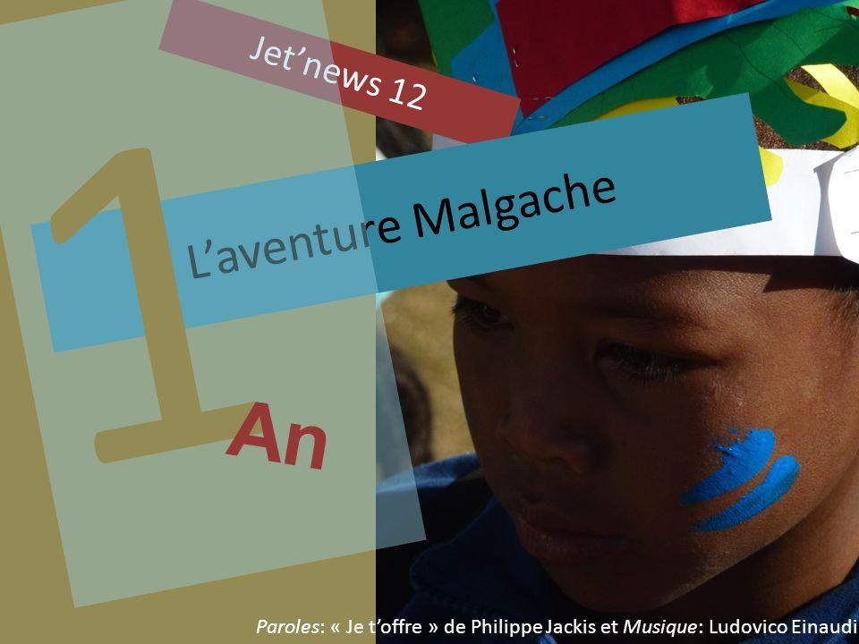 1 an À revisiter ensemble… Jetnews 12 Laventure Malgache 1 An Paroles: « Je toffre » de Philippe Jackis et Musique: Ludovico Einaudi