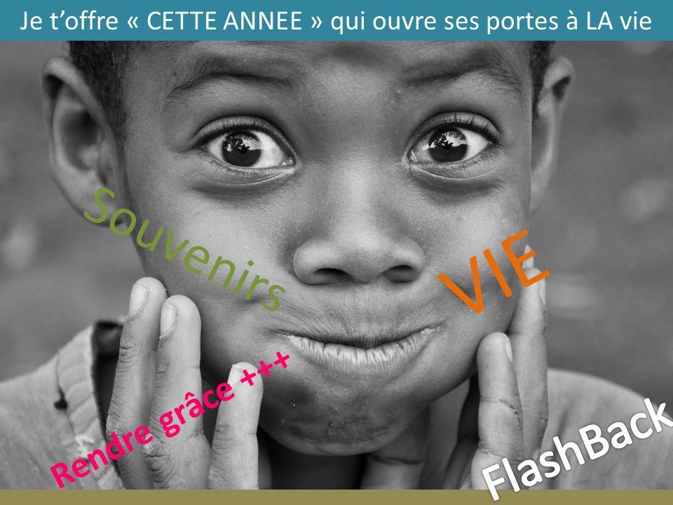 VIE Rendre grâce +++ Souvenirs Je toffre « CETTE ANNEE » qui ouvre ses portes à LA vie