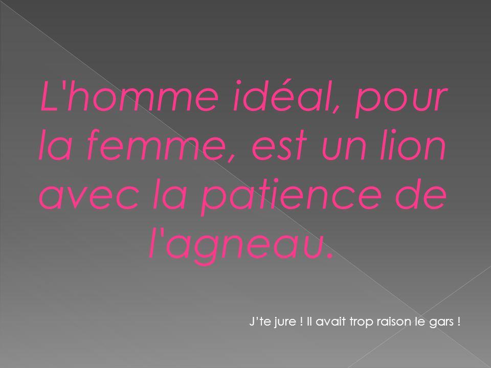 L'homme idéal, pour la femme, est un lion avec la patience de l'agneau. Jte jure ! Il avait trop raison le gars !