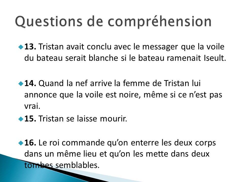 13. Tristan avait conclu avec le messager que la voile du bateau serait blanche si le bateau ramenait Iseult. 14. Quand la nef arrive la femme de Tris