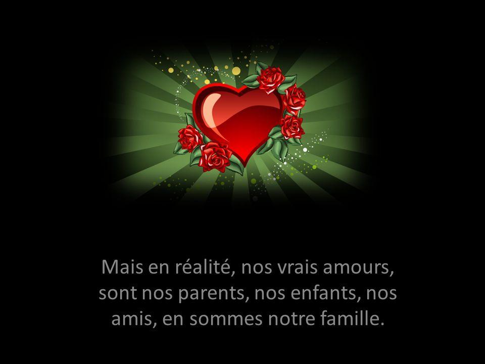 Mais en réalité, nos vrais amours, sont nos parents, nos enfants, nos amis, en sommes notre famille.