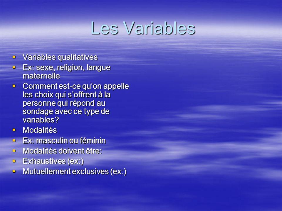Les Variables Les Variables Variables qualitatives Variables qualitatives Ex: sexe, religion, langue maternelle Ex: sexe, religion, langue maternelle Comment est-ce quon appelle les choix qui soffrent à la personne qui répond au sondage avec ce type de variables.
