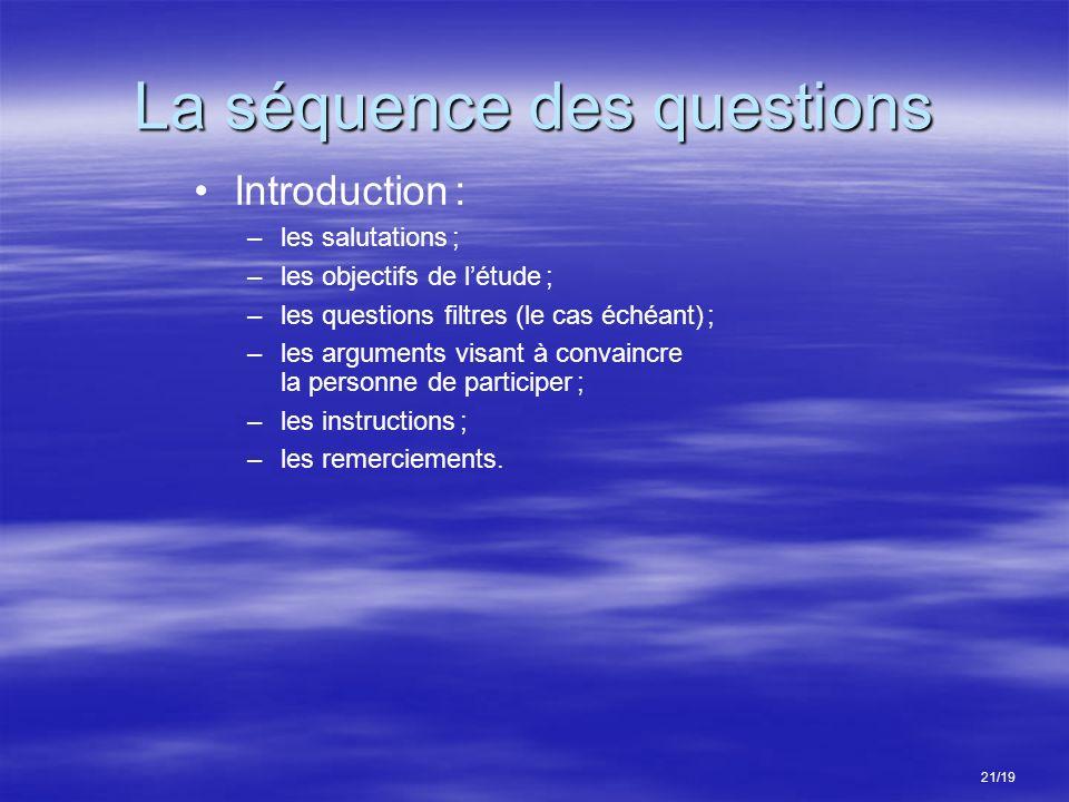 La séquence des questions 21/19 Introduction : –les salutations ; –les objectifs de létude ; –les questions filtres (le cas échéant) ; –les arguments visant à convaincre la personne de participer ; –les instructions ; –les remerciements.