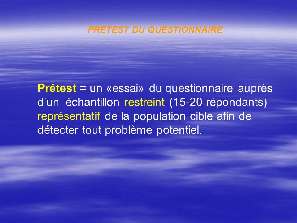 PRÉTEST DU QUESTIONNAIRE Prétest = un «essai» du questionnaire auprès dun échantillon restreint (15-20 répondants) représentatif de la population cible afin de détecter tout problème potentiel.