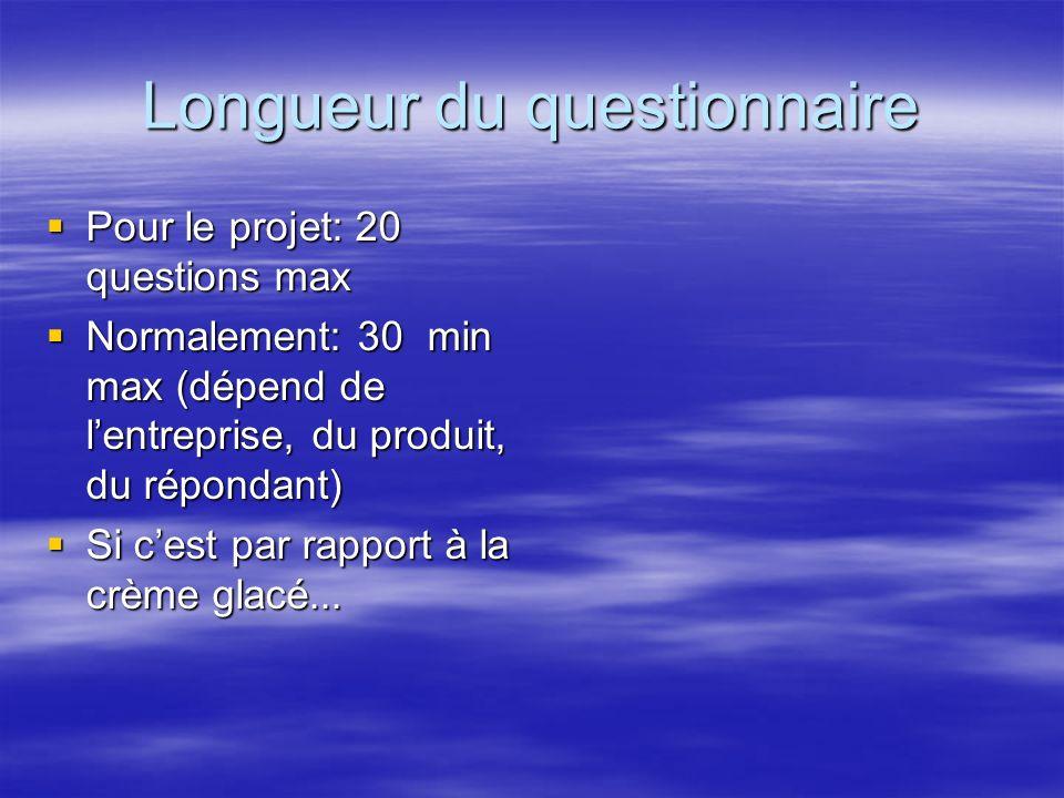 Longueur du questionnaire Pour le projet: 20 questions max Pour le projet: 20 questions max Normalement: 30 min max (dépend de lentreprise, du produit, du répondant) Normalement: 30 min max (dépend de lentreprise, du produit, du répondant) Si cest par rapport à la crème glacé...