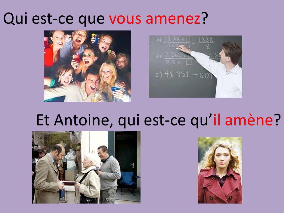 Qui est-ce que vous amenez Et Antoine, qui est-ce quil amène