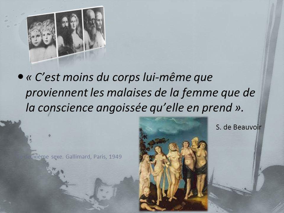 « Cest moins du corps lui-même que proviennent les malaises de la femme que de la conscience angoissée quelle en prend ». S. de Beauvoir Le deuxième s