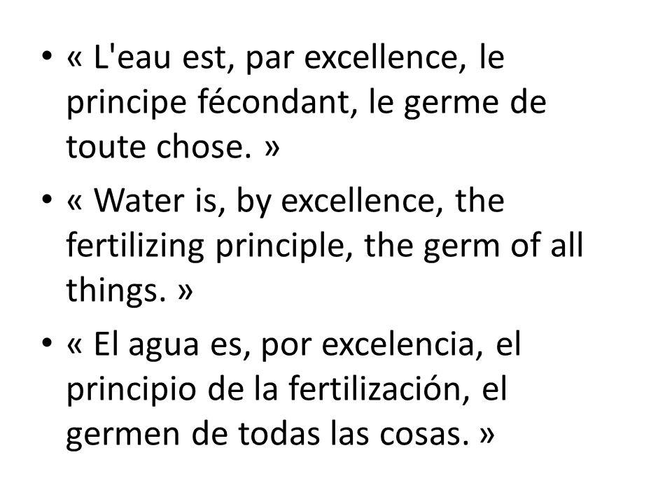 « L eau est, par excellence, le principe fécondant, le germe de toute chose.