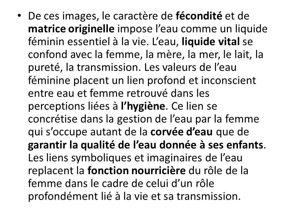 De ces images, le caractère de fécondité et de matrice originelle impose leau comme un liquide féminin essentiel à la vie.
