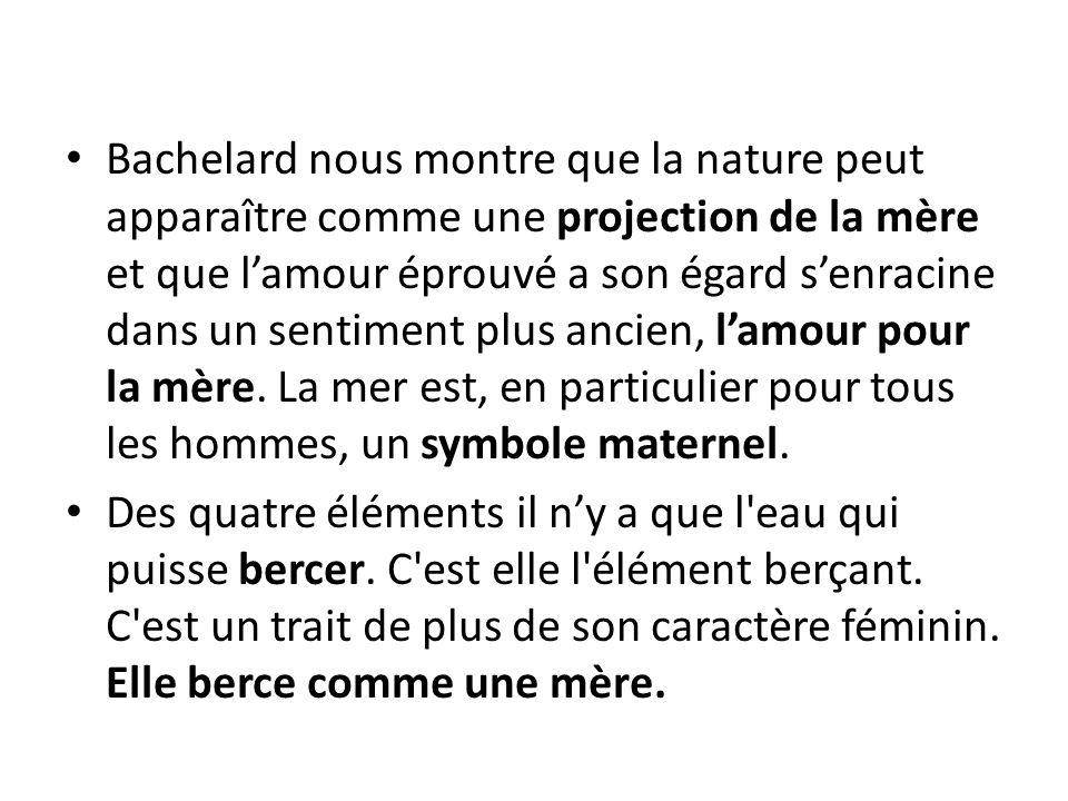Bachelard nous montre que la nature peut apparaître comme une projection de la mère et que lamour éprouvé a son égard senracine dans un sentiment plus ancien, lamour pour la mère.