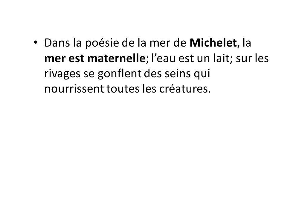 Dans la poésie de la mer de Michelet, la mer est maternelle; leau est un lait; sur les rivages se gonflent des seins qui nourrissent toutes les créatures.