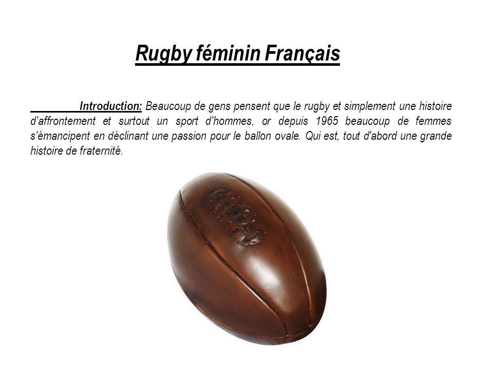 Rugby féminin Français Introduction: Beaucoup de gens pensent que le rugby et simplement une histoire d affrontement et surtout un sport d hommes, or depuis 1965 beaucoup de femmes s émancipent en déclinant une passion pour le ballon ovale.