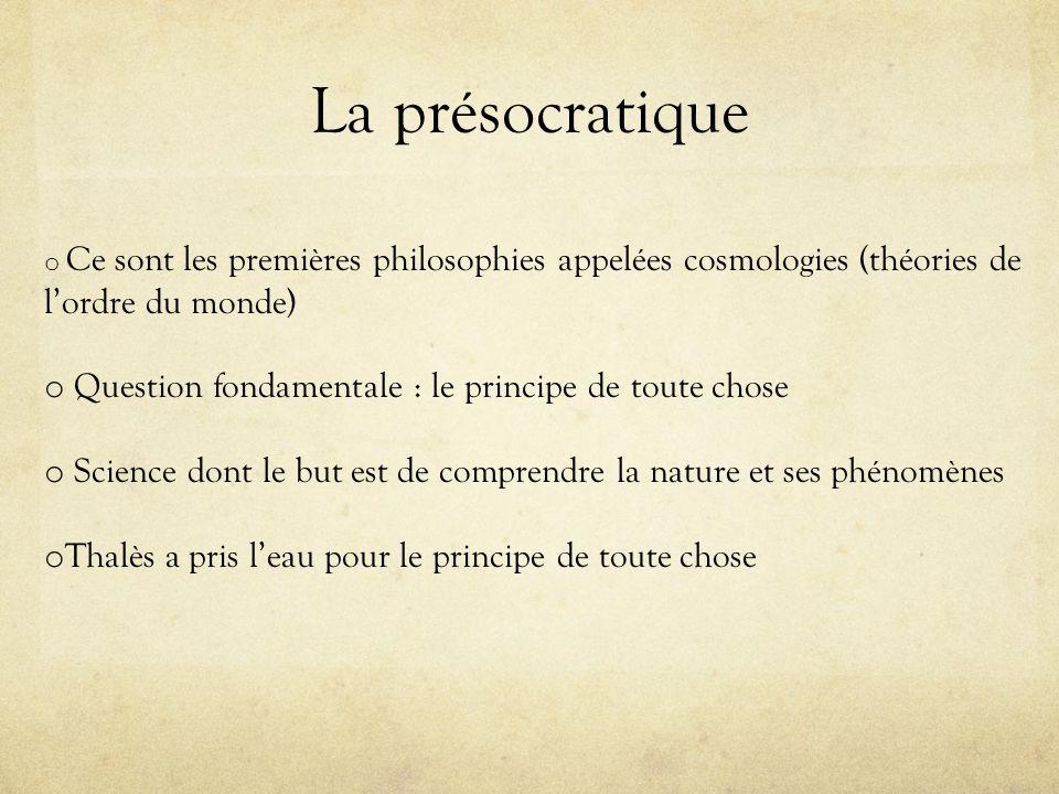 La présocratique o Ce sont les premières philosophies appelées cosmologies (théories de lordre du monde) o Question fondamentale : le principe de tout