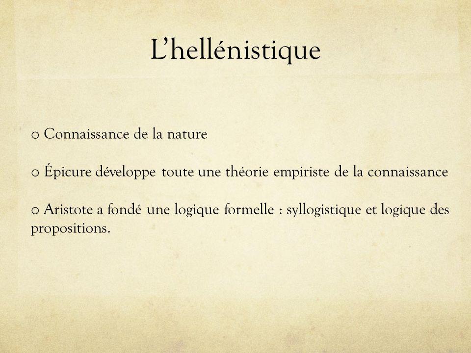 Lhellénistique o Connaissance de la nature o Épicure développe toute une théorie empiriste de la connaissance o Aristote a fondé une logique formelle