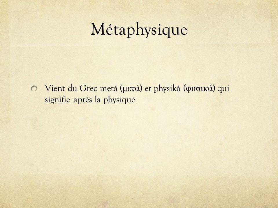 Métaphysique Vient du Grec metá ( μετά ) et physiká ( φυσικά ) qui signifie après la physique