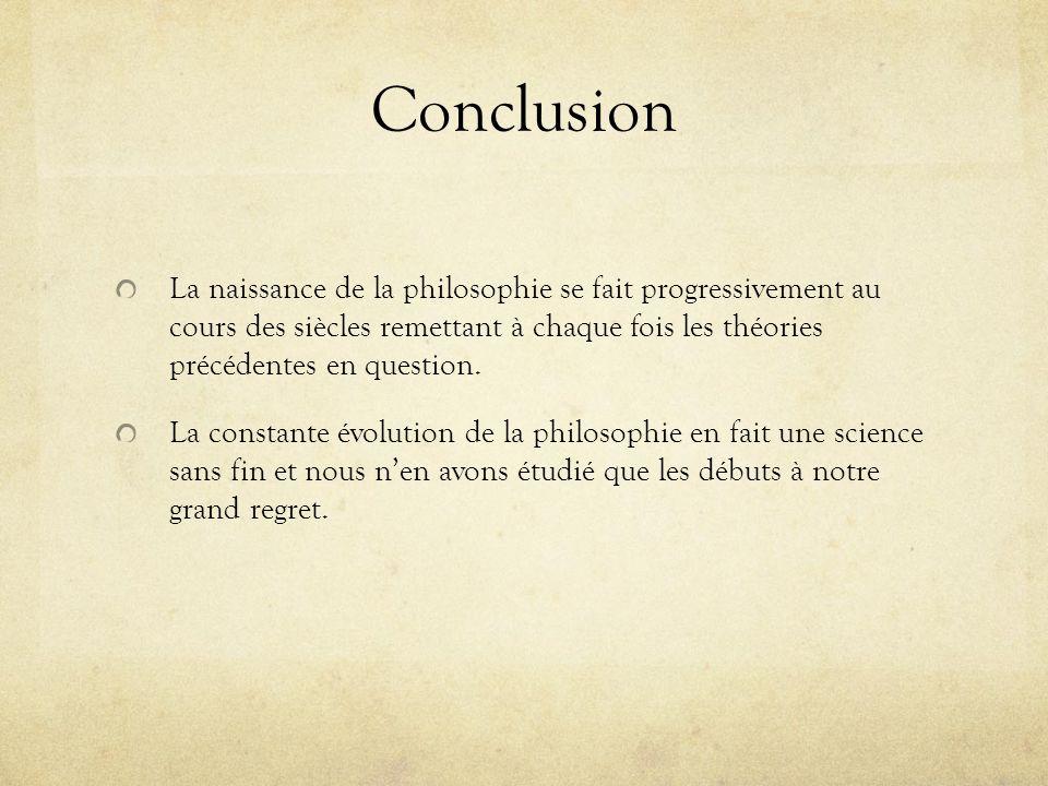Conclusion La naissance de la philosophie se fait progressivement au cours des siècles remettant à chaque fois les théories précédentes en question. L