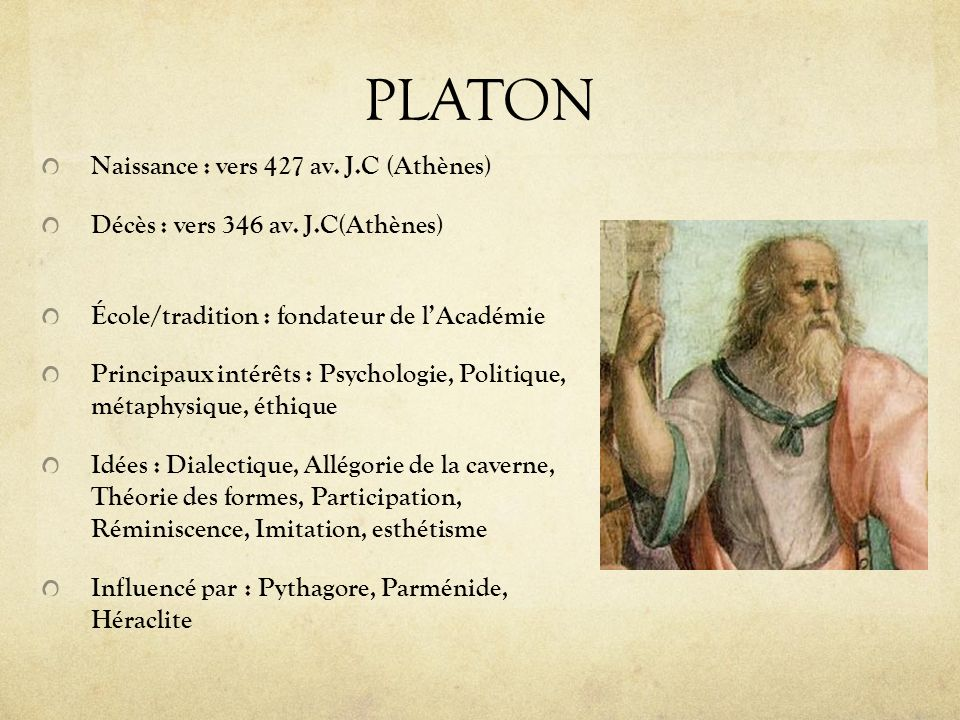 PLATON Naissance : vers 427 av. J.C (Athènes) Décès : vers 346 av. J.C(Athènes) École/tradition : fondateur de lAcadémie Principaux intérêts : Psychol